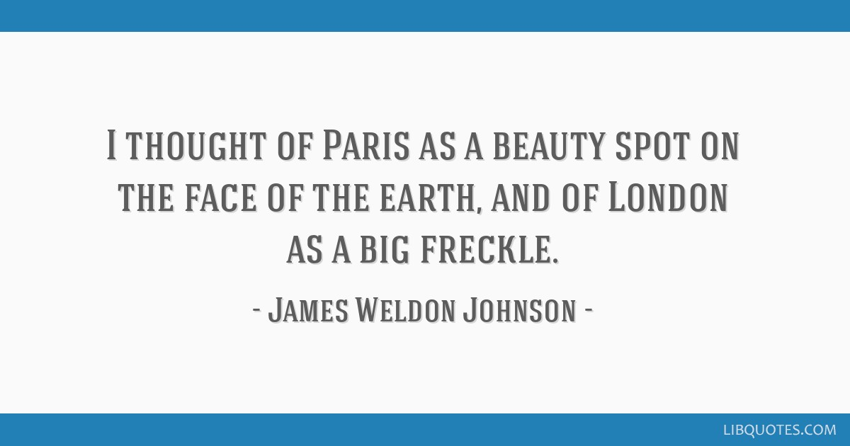 I thought of Paris as a beauty spot on the face of the earth, and of London as a big freckle.