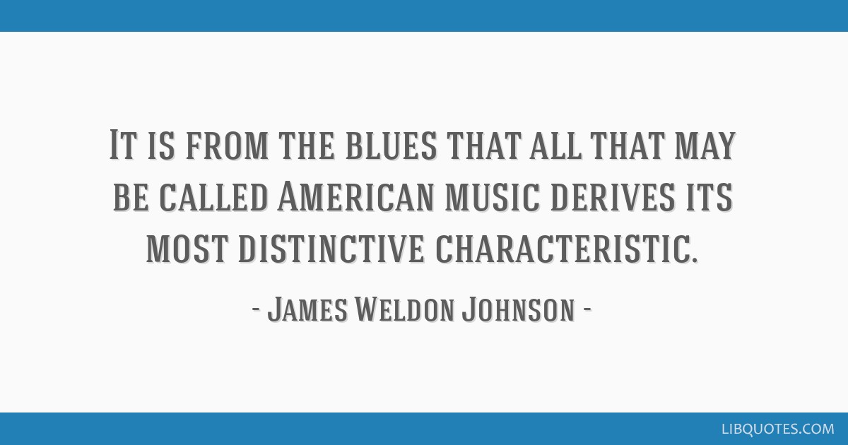 It is from the blues that all that may be called American music derives its most distinctive characteristic.