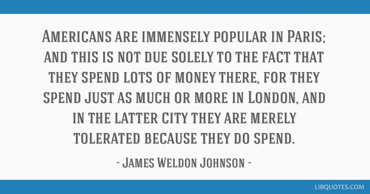 Americans are immensely popular in Paris; and this is not due solely to the fact that they spend lots of money there, for they spend just as much or...