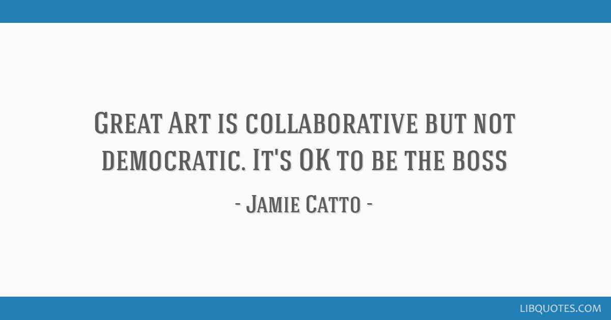 Great Art is collaborative but not democratic. It's OK to be the boss