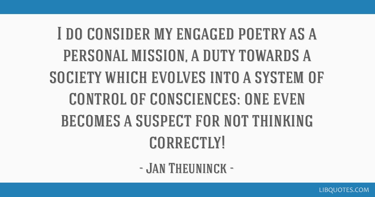 I do consider my engaged poetry as a personal mission, a duty towards a society which evolves into a system of control of consciences: one even...