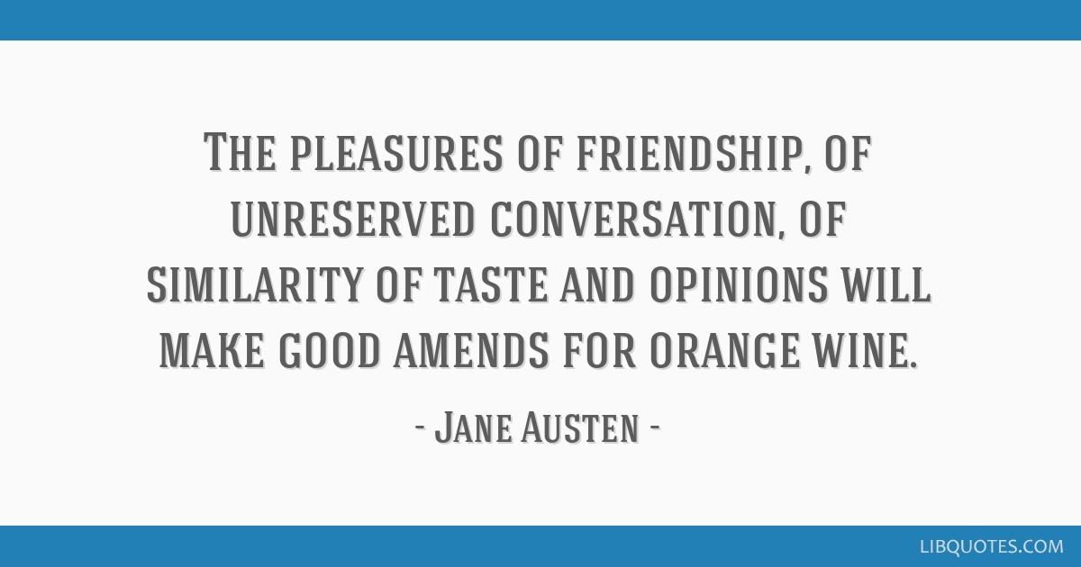 The pleasures of friendship, of unreserved conversation, of similarity of taste and opinions will make good amends for orange wine.