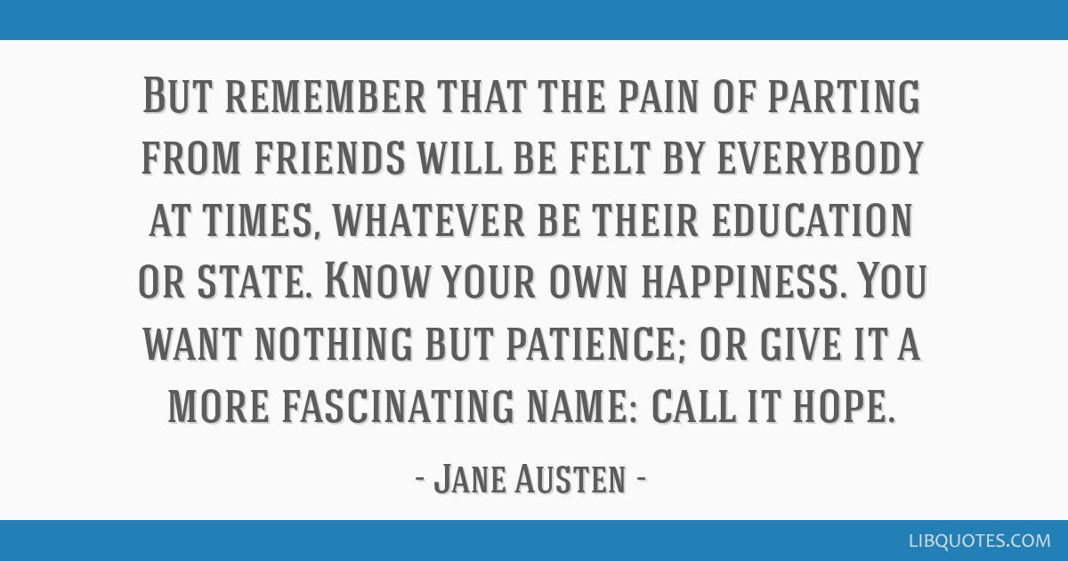 But remember that the pain of parting from friends will be felt by everybody at times, whatever be their education or state. Know your own happiness. ...