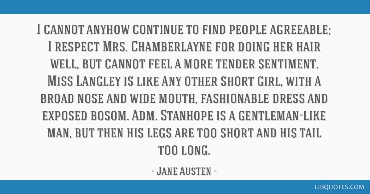 I cannot anyhow continue to find people agreeable; I respect Mrs. Chamberlayne for doing her hair well, but cannot feel a more tender sentiment. Miss ...