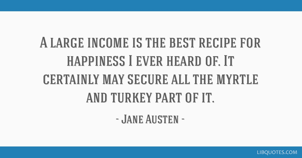 A large income is the best recipe for happiness I ever heard of. It certainly may secure all the myrtle and turkey part of it.
