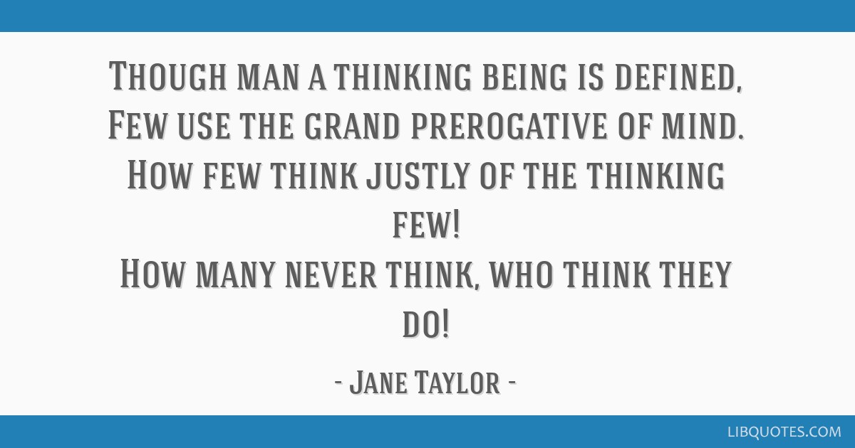 Though man a thinking being is defined, Few use the grand prerogative of mind. How few think justly of the thinking few! How many never think, who...