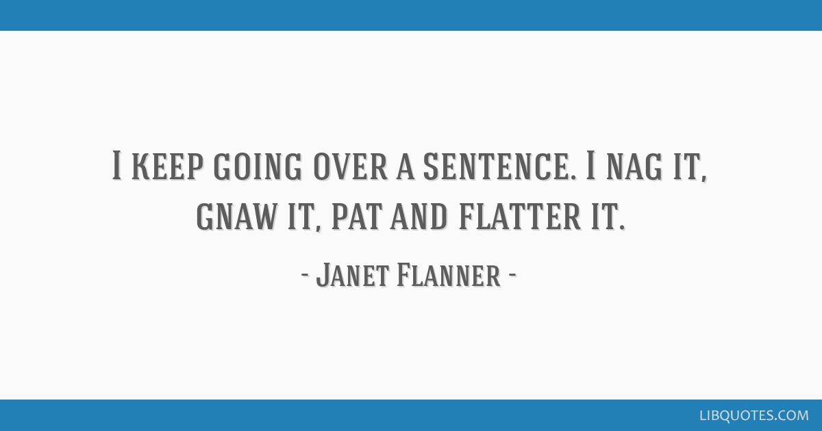 I keep going over a sentence. I nag it, gnaw it, pat and flatter it.