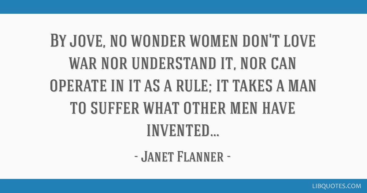 By jove, no wonder women don't love war nor understand it, nor can operate in it as a rule; it takes a man to suffer what other men have invented...