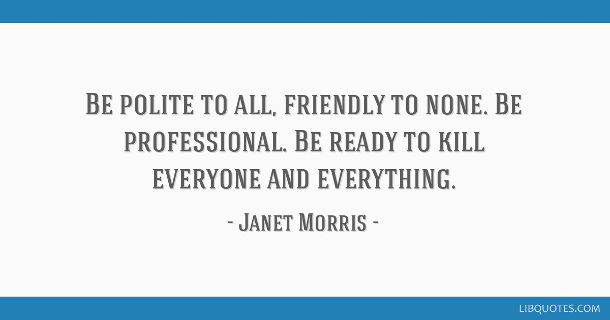 Be polite to all, friendly to none. Be professional. Be ready to kill everyone and everything.