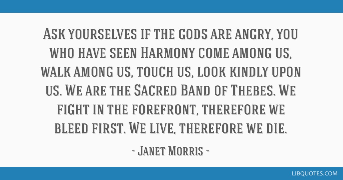Ask yourselves if the gods are angry, you who have seen Harmony come among us, walk among us, touch us, look kindly upon us. We are the Sacred Band...