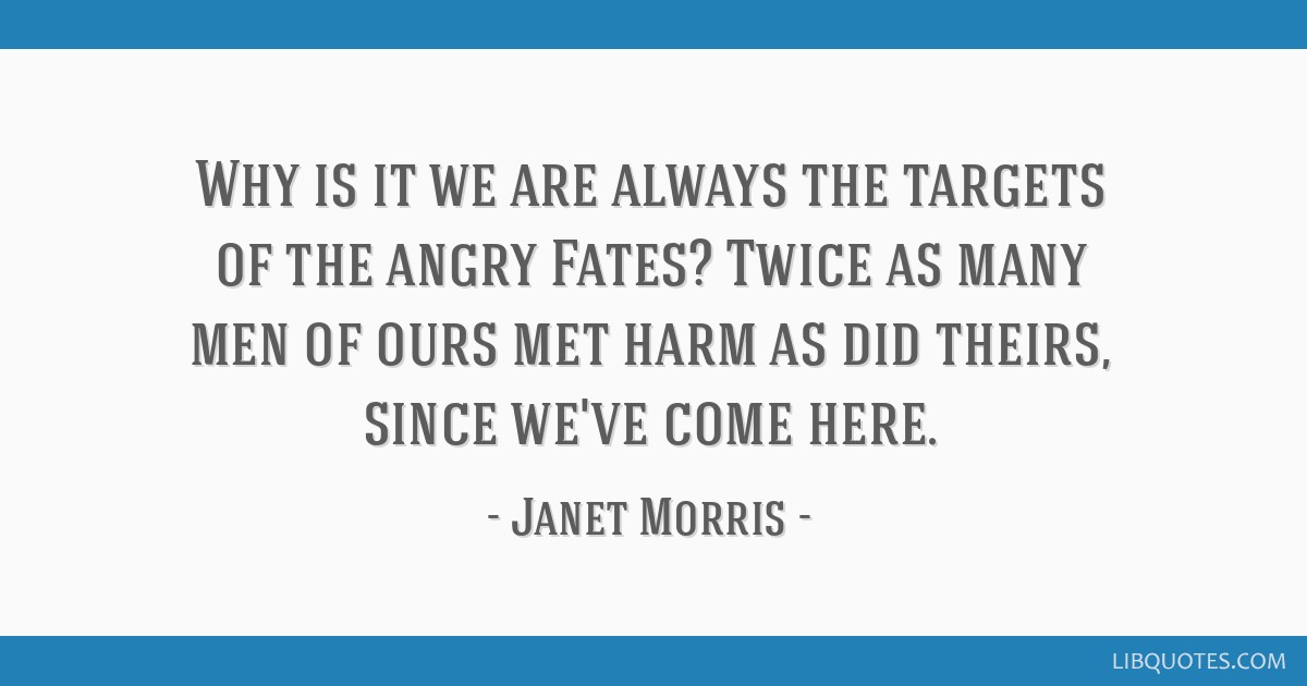 Why is it we are always the targets of the angry Fates? Twice as many men of ours met harm as did theirs, since we've come here.