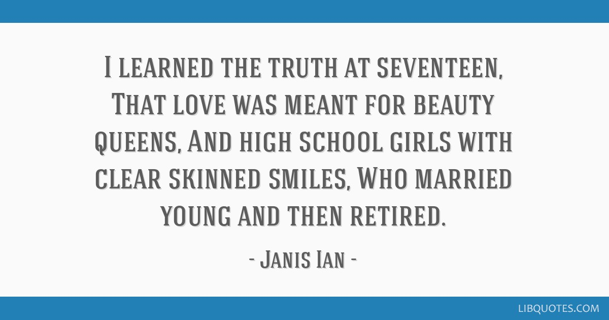 I learned the truth at seventeen, That love was meant for beauty queens, And high school girls with clear skinned smiles, Who married young and then...