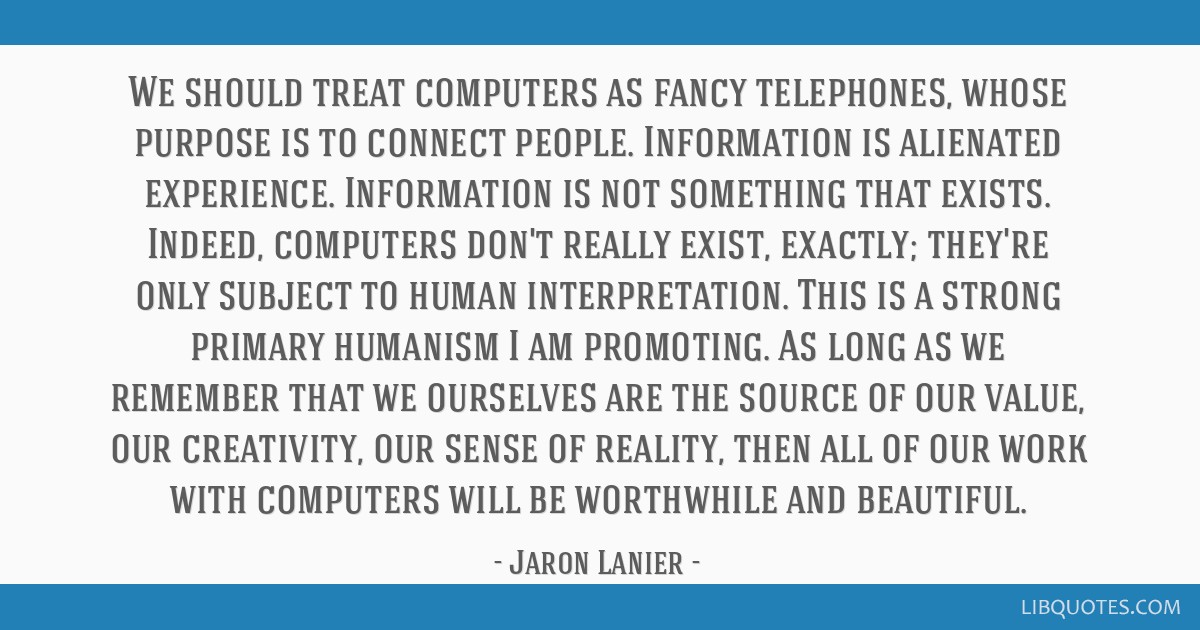 We should treat computers as fancy telephones, whose purpose is to connect people. Information is alienated experience. Information is not something...