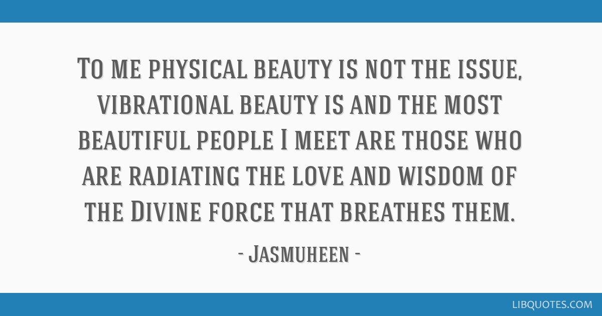 To me physical beauty is not the issue, vibrational beauty is and the most beautiful people I meet are those who are radiating the love and wisdom of ...