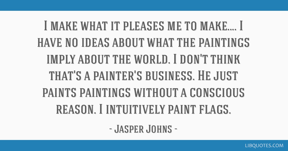 I make what it pleases me to make.... I have no ideas about what the paintings imply about the world. I don't think that's a painter's business. He...