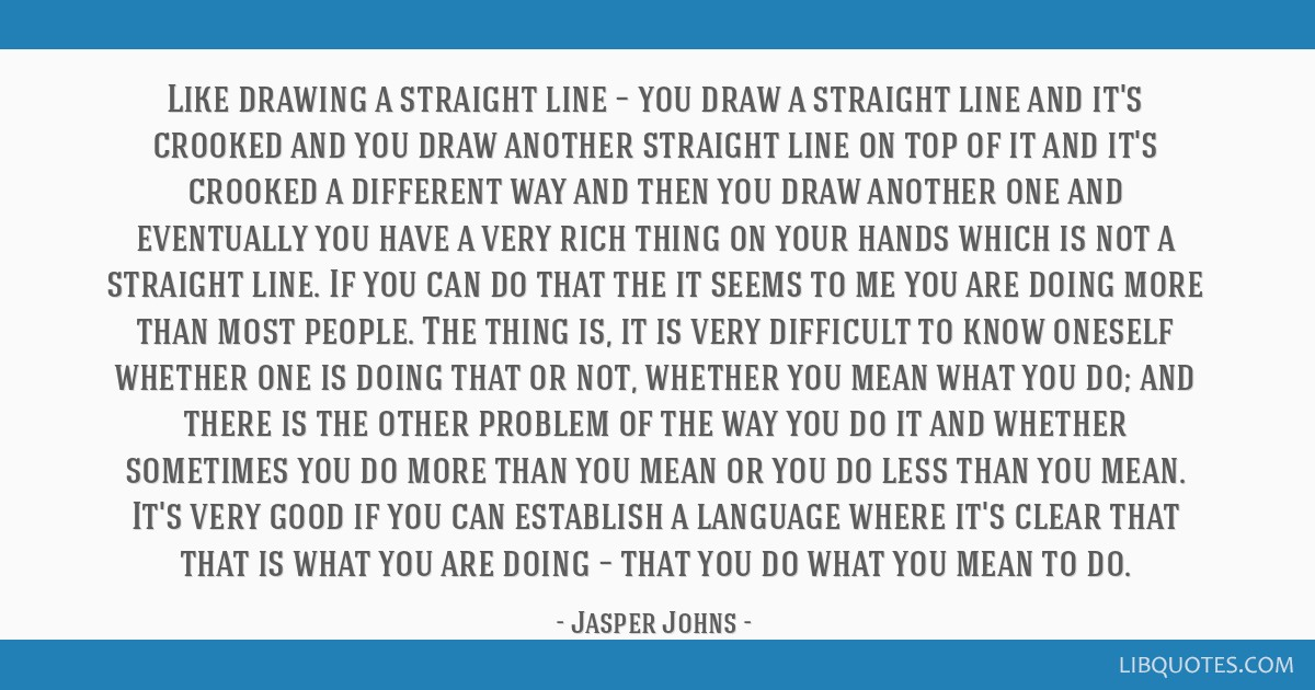 Like drawing a straight line – you draw a straight line and it's crooked and you draw another straight line on top of it and it's crooked a...