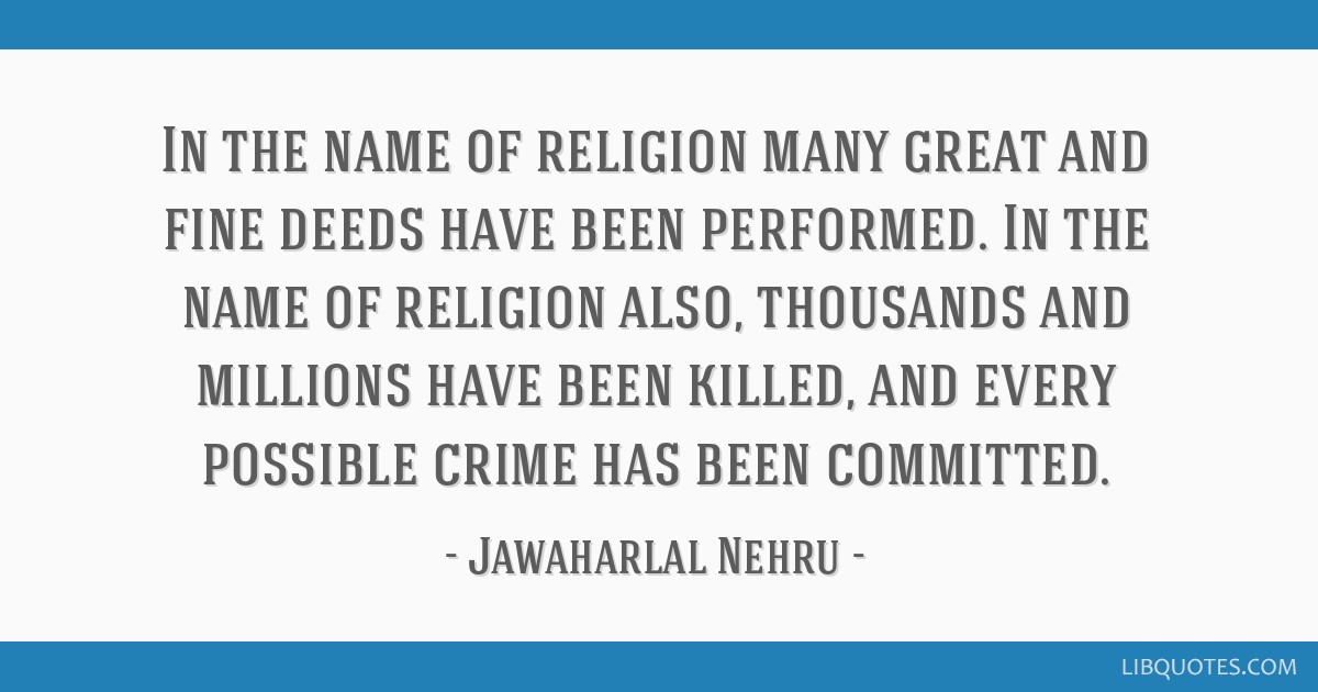 In the name of religion many great and fine deeds have been performed. In the name of religion also, thousands and millions have been killed, and...