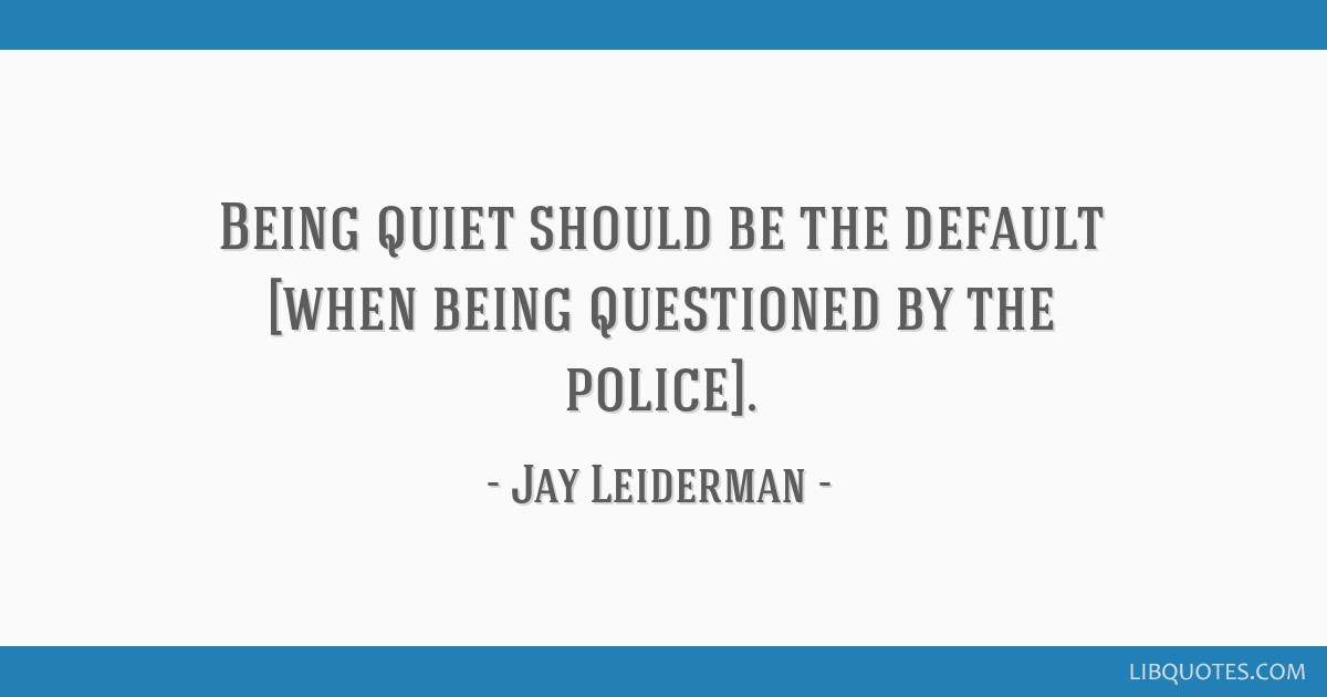 Being quiet should be the default [when being questioned by the police].