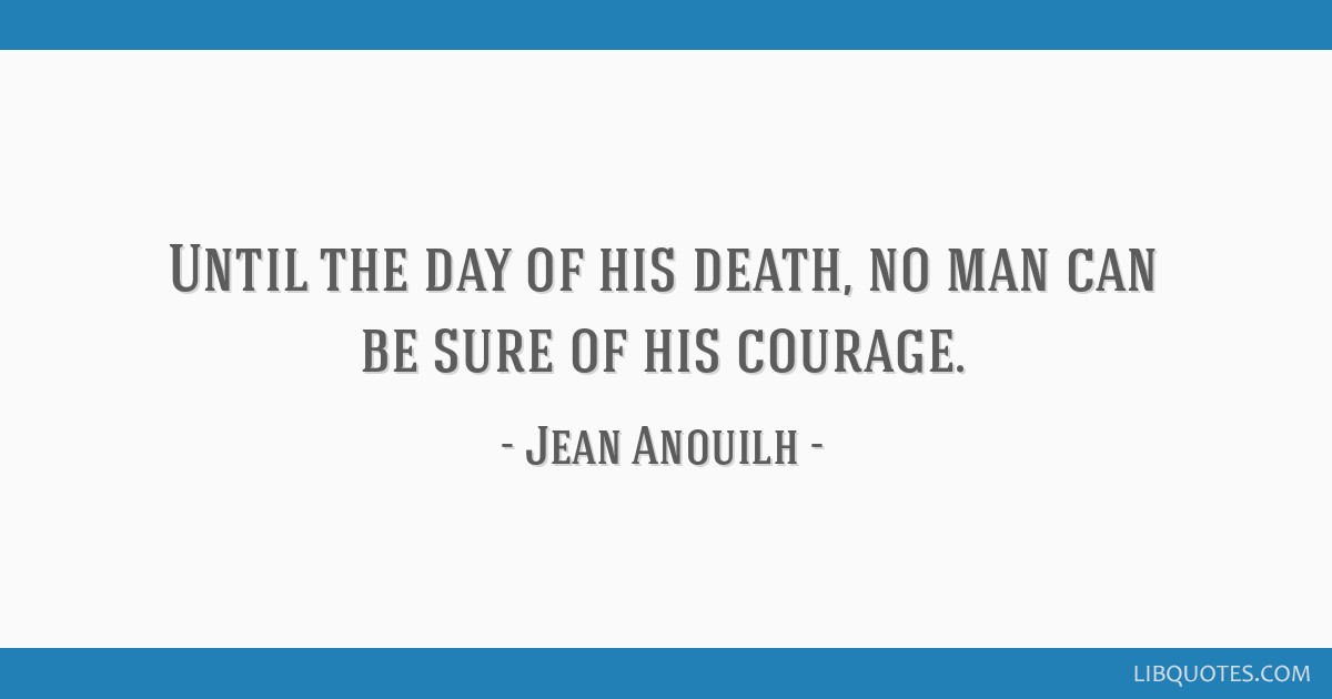 Until the day of his death, no man can be sure of his courage.