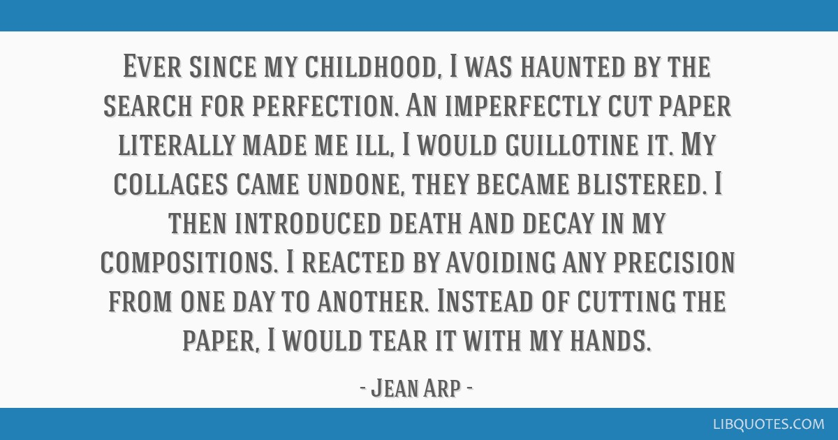 Ever since my childhood, I was haunted by the search for perfection. An imperfectly cut paper literally made me ill, I would guillotine it. My...