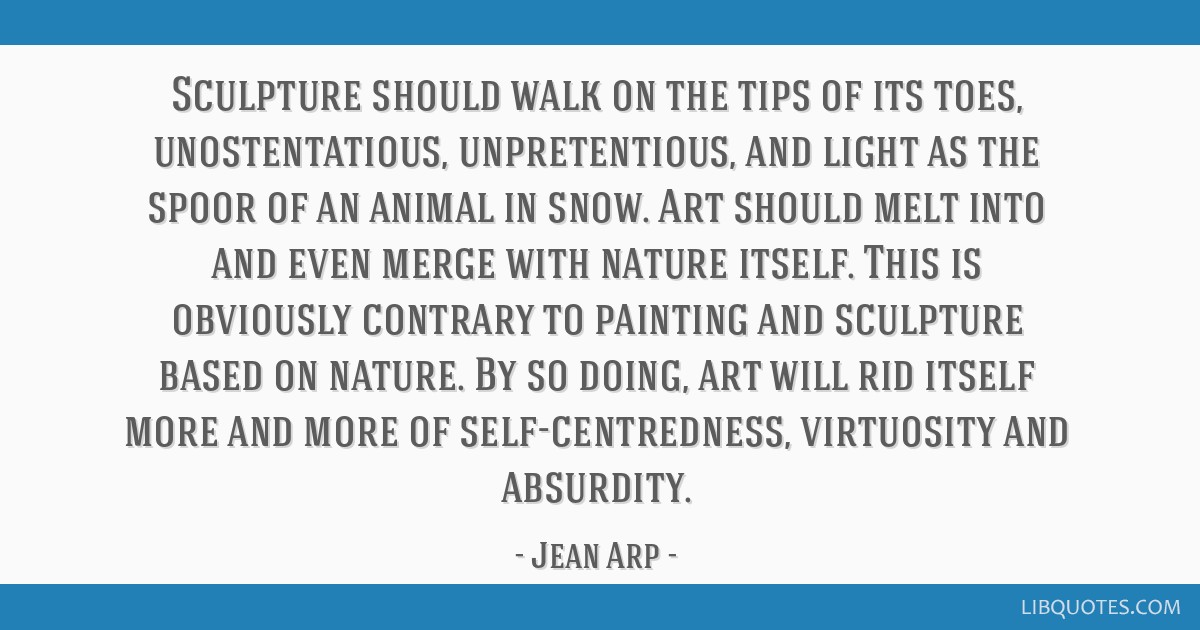Sculpture should walk on the tips of its toes, unostentatious, unpretentious, and light as the spoor of an animal in snow. Art should melt into and...