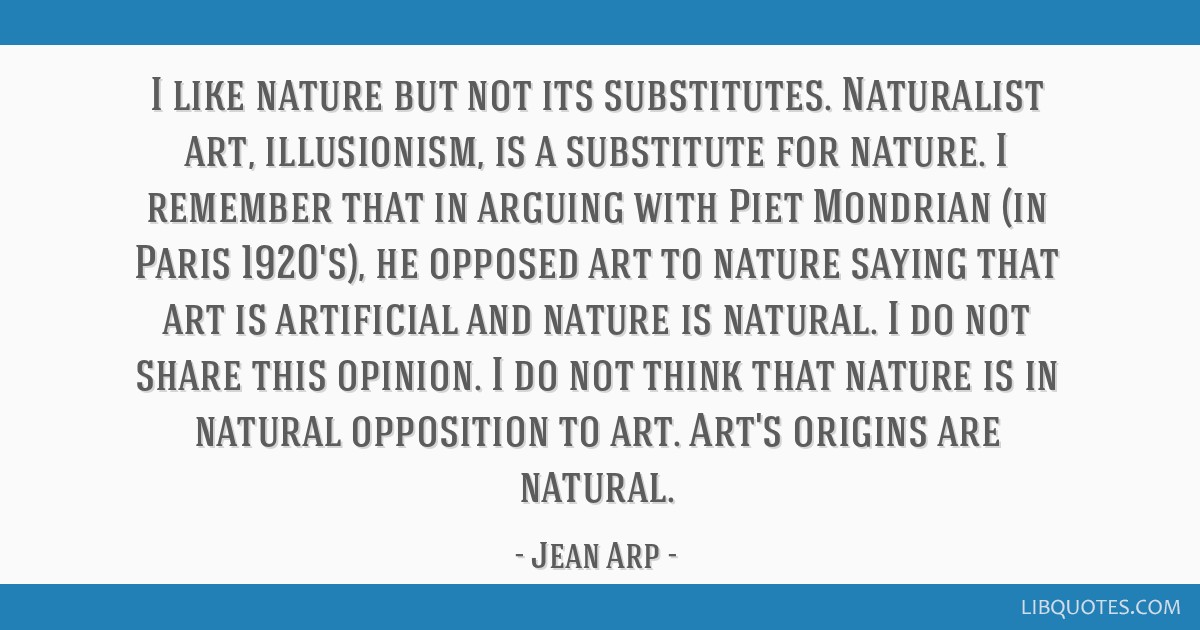 I like nature but not its substitutes. Naturalist art, illusionism, is a substitute for nature. I remember that in arguing with Piet Mondrian (in...