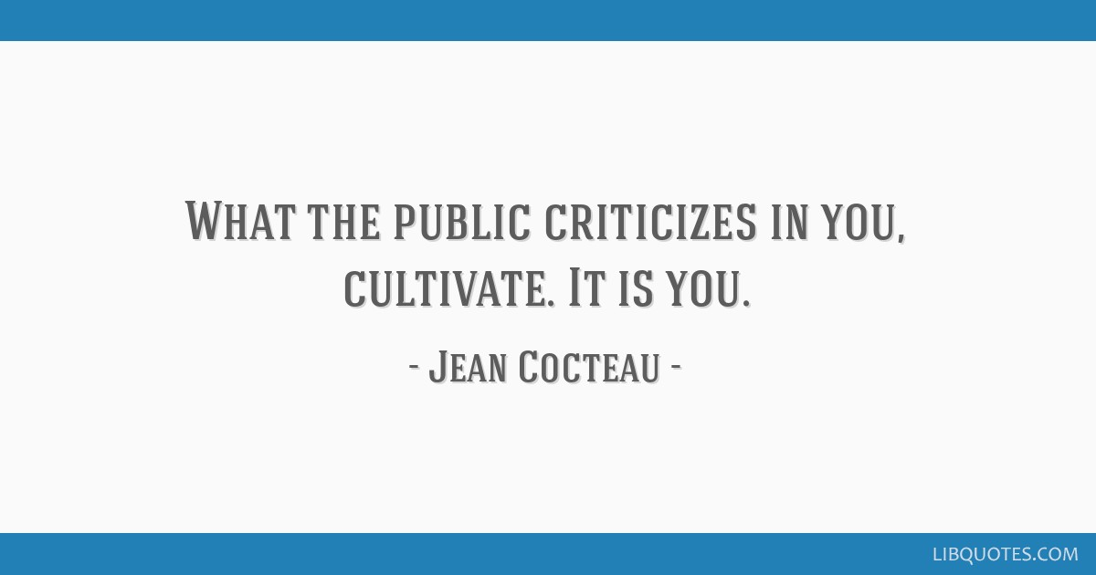 What the public criticizes in you, cultivate. It is you.