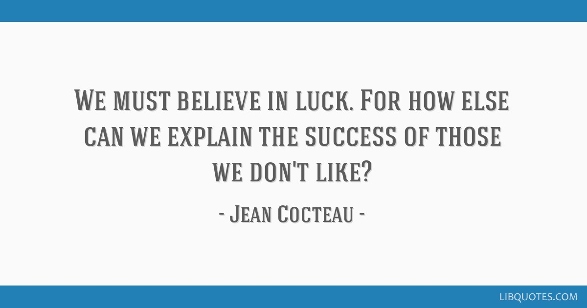 We must believe in luck. For how else can we explain the success of those we don't like?