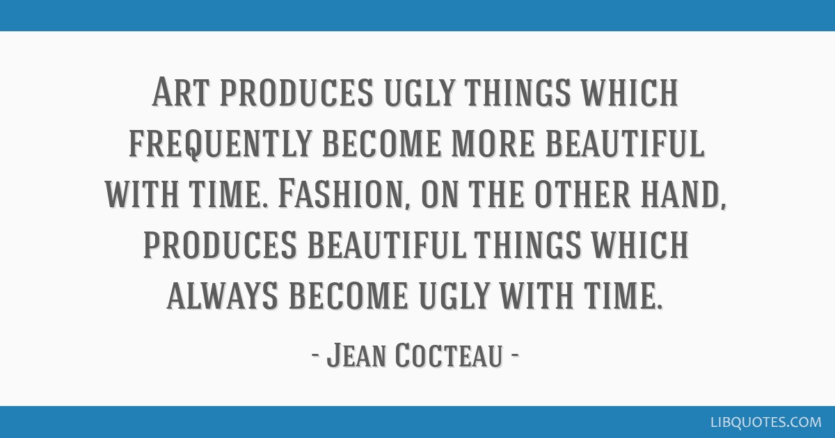 Art produces ugly things which frequently become more beautiful with time. Fashion, on the other hand, produces beautiful things which always become...