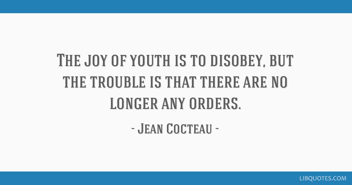 The joy of youth is to disobey, but the trouble is that there are no longer any orders.