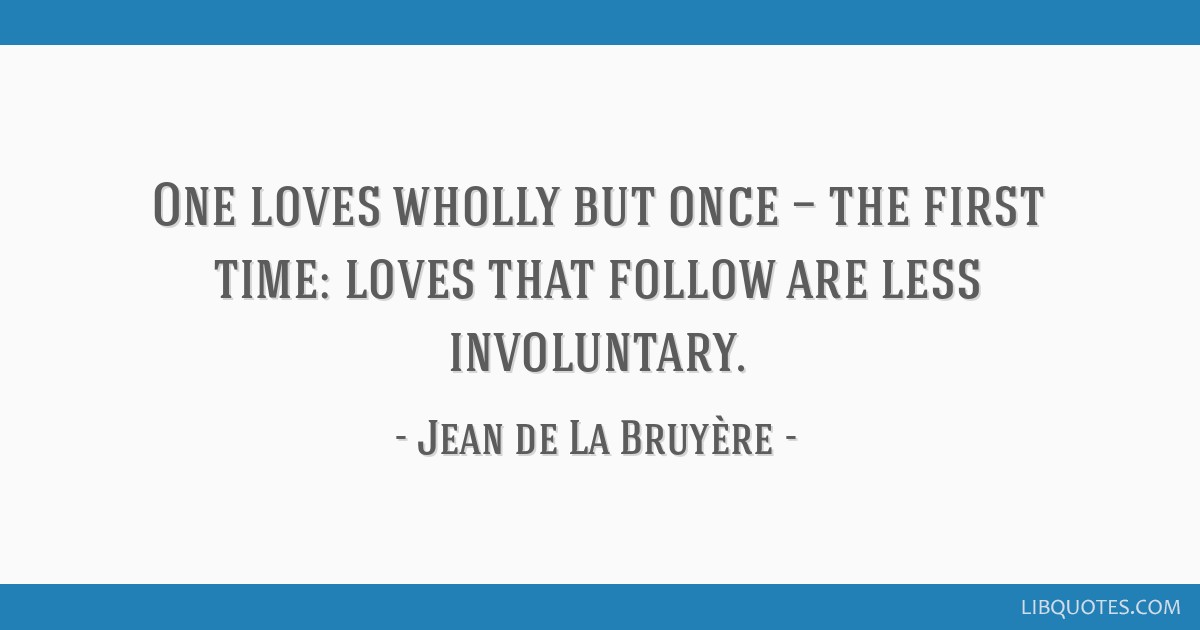 One loves wholly but once — the first time: loves that follow are less involuntary.