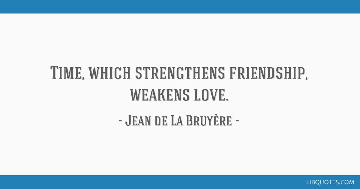 Time, which strengthens friendship, weakens love.