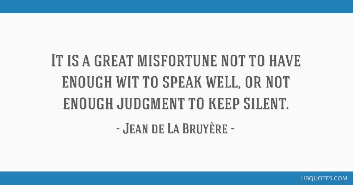 It is a great misfortune not to have enough wit to speak well, or not enough judgment to keep silent.