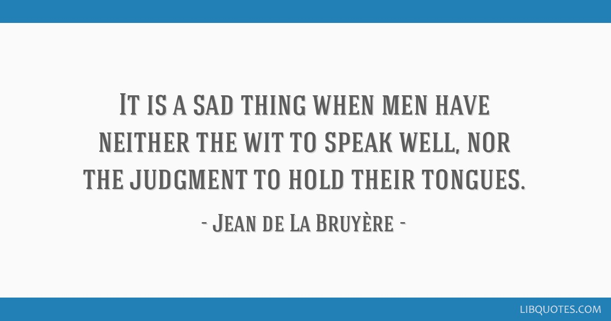 It is a sad thing when men have neither the wit to speak well, nor the judgment to hold their tongues.