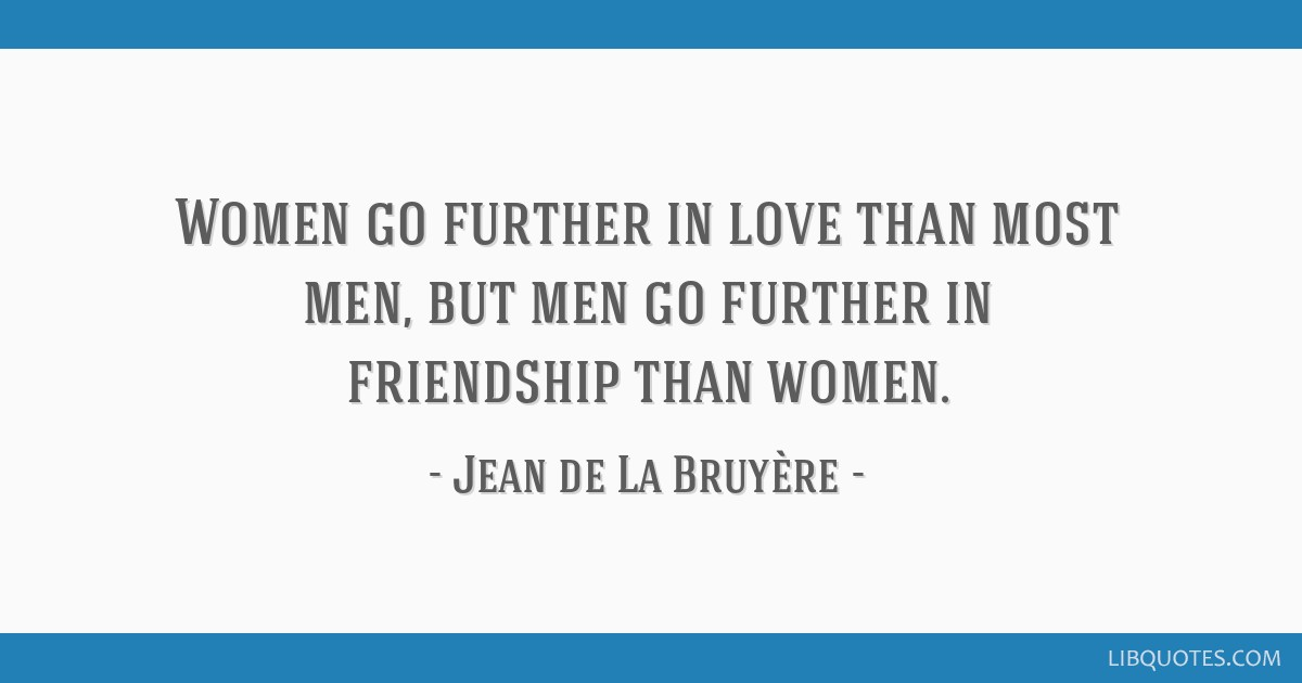 Women go further in love than most men, but men go further in friendship than women.