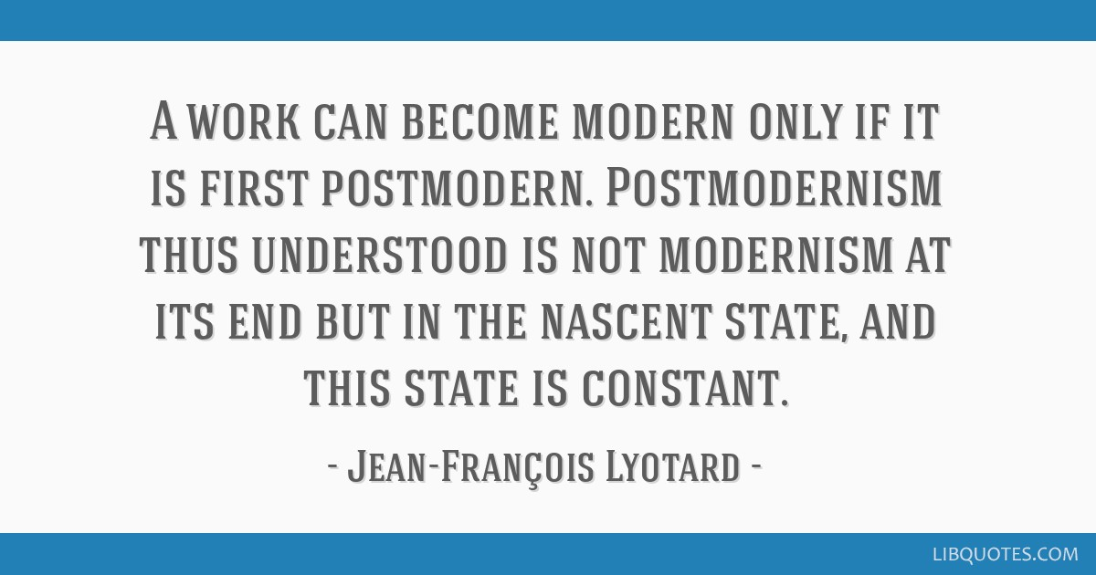 A work can become modern only if it is first postmodern. Postmodernism thus understood is not modernism at its end but in the nascent state, and this ...