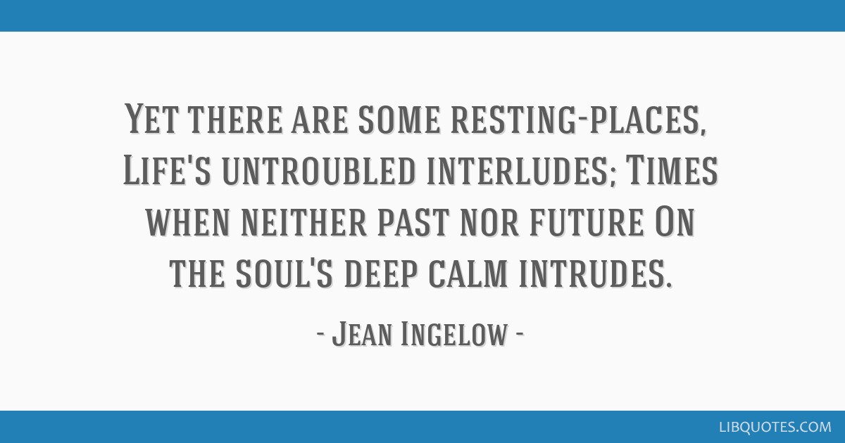 Yet there are some resting-places, / Life's untroubled interludes; / Times when neither past nor future / On the soul's deep calm intrudes.