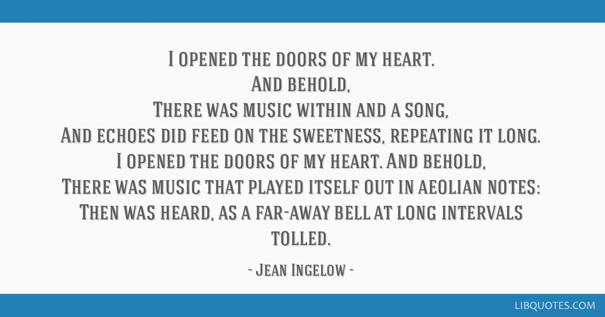I opened the doors of my heart. And behold, There was music within and a song, And echoes did feed on the sweetness, repeating it long. I opened the...