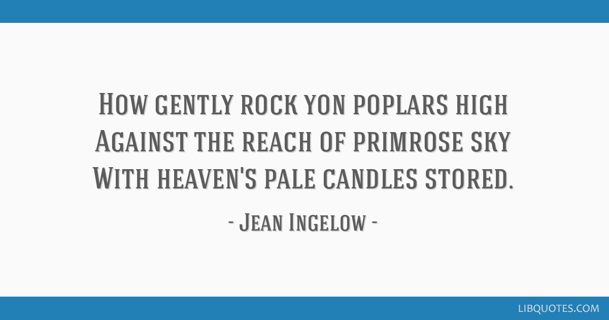 How gently rock yon poplars high Against the reach of primrose sky With heaven's pale candles stored.
