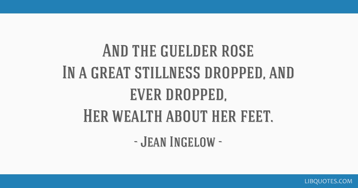 And the guelder rose In a great stillness dropped, and ever dropped, Her wealth about her feet.