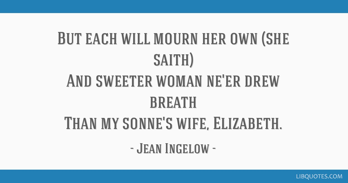 But each will mourn her own (she saith) And sweeter woman ne'er drew breath Than my sonne's wife, Elizabeth.
