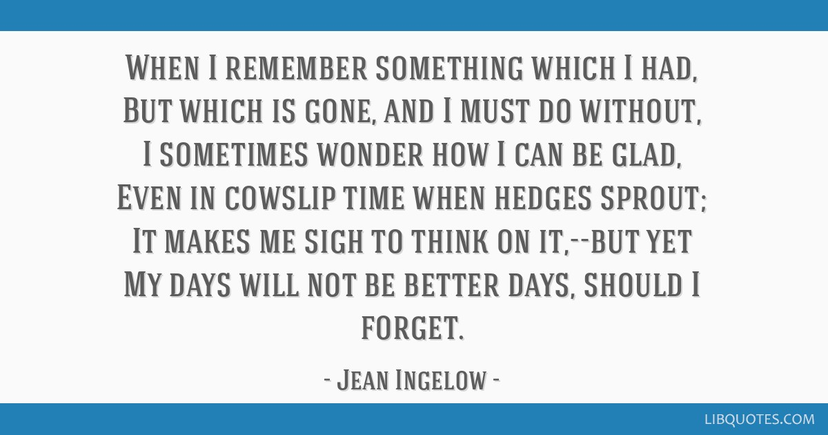 When I remember something which I had, But which is gone, and I must do without, I sometimes wonder how I can be glad, Even in cowslip time when...