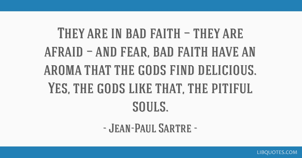 They are in bad faith — they are afraid — and fear, bad faith have an aroma that the gods find delicious. Yes, the gods like that, the pitiful...