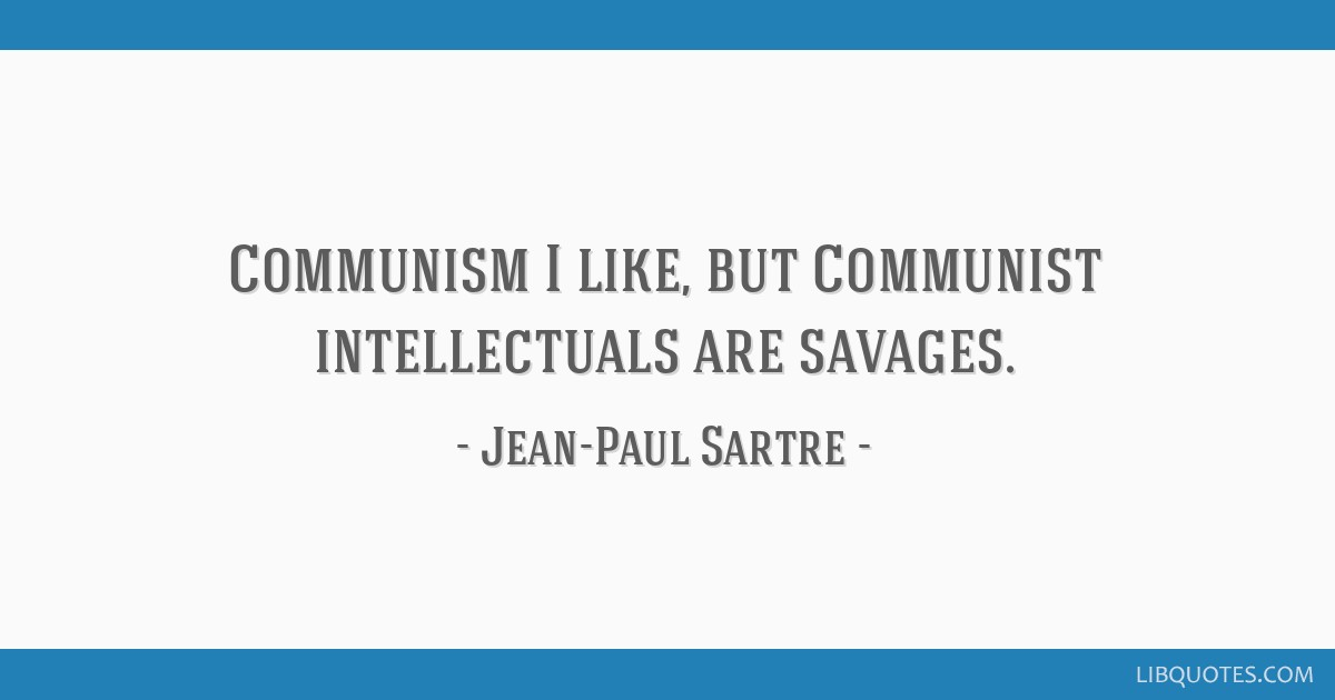 Communism I like, but Communist intellectuals are savages.