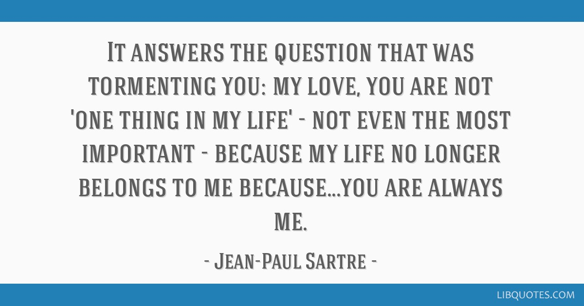 It answers the question that was tormenting you: my love, you are not 'one thing in my life' - not even the most important - because my life no...