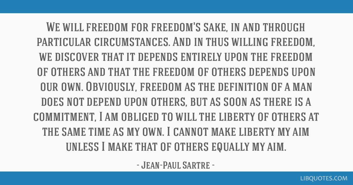 We will freedom for freedom's sake, in and through particular circumstances. And in thus willing freedom, we discover that it depends entirely upon...