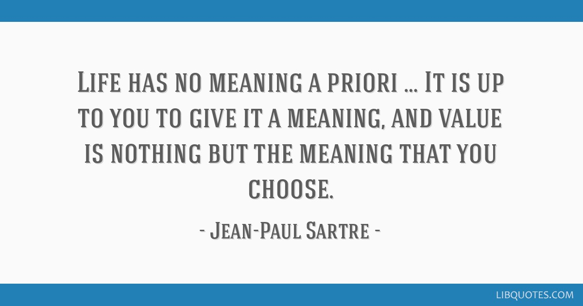Life has no meaning a priori … It is up to you to give it a ...
