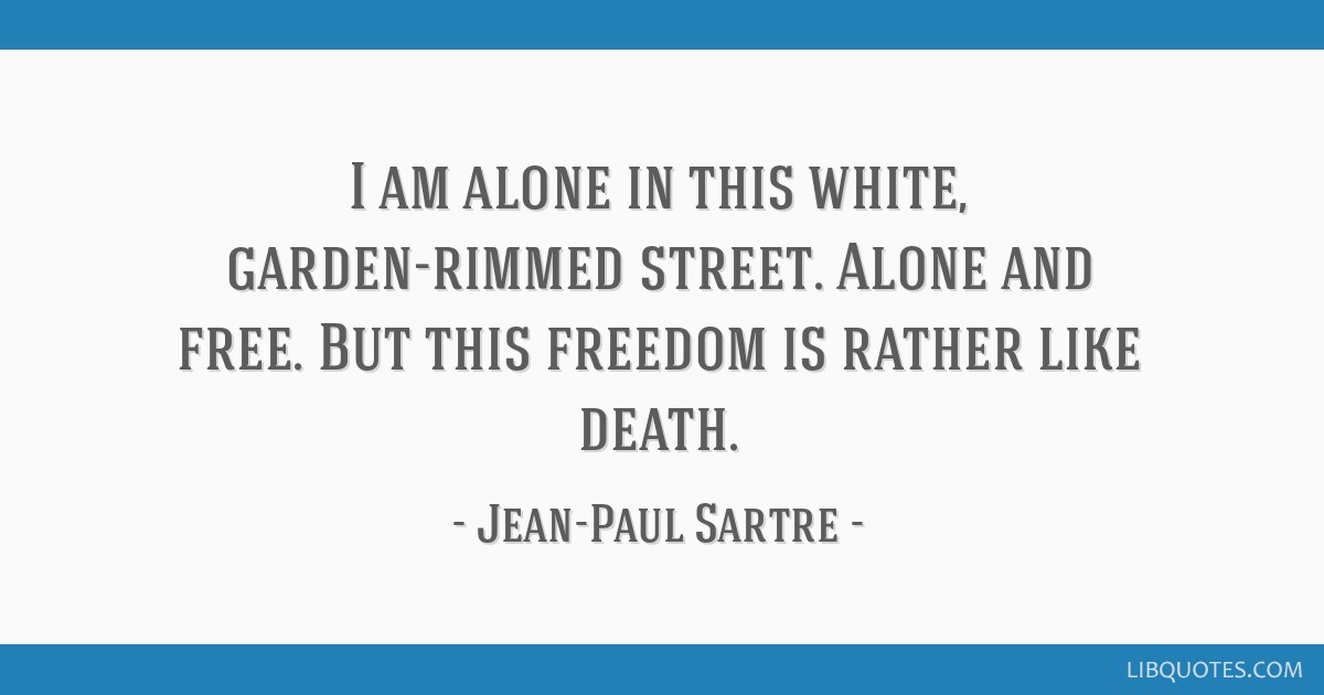 I am alone in this white, garden-rimmed street. Alone and free. But this freedom is rather like death.