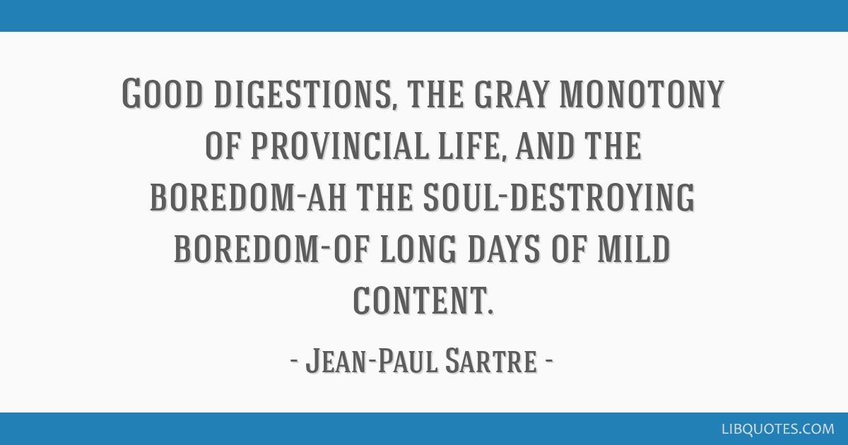Good digestions, the gray monotony of provincial life, and the boredom-ah the soul-destroying boredom-of long days of mild content.