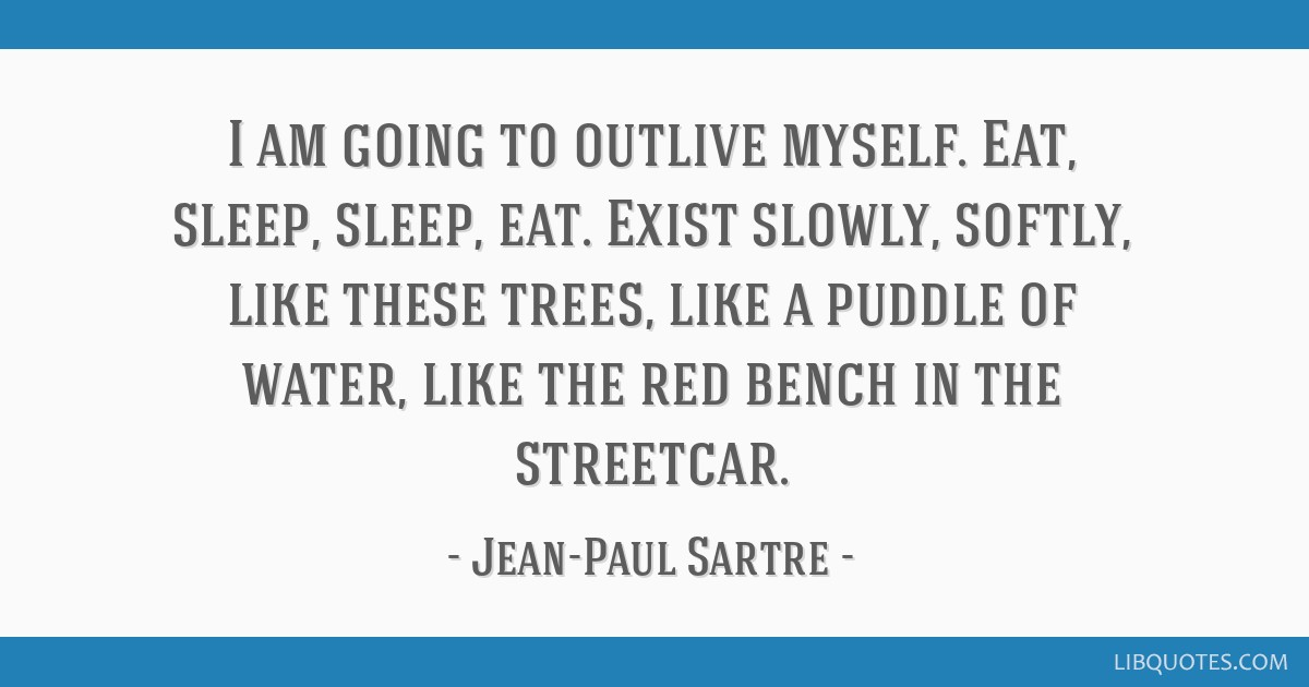 I am going to outlive myself. Eat, sleep, sleep, eat. Exist slowly, softly, like these trees, like a puddle of water, like the red bench in the...